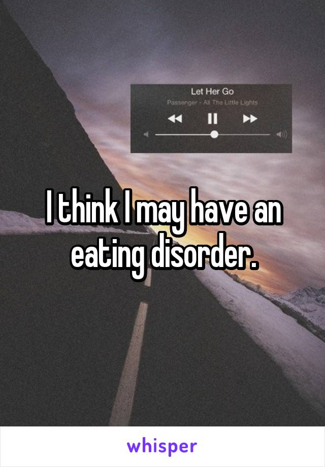 I think I may have an eating disorder.