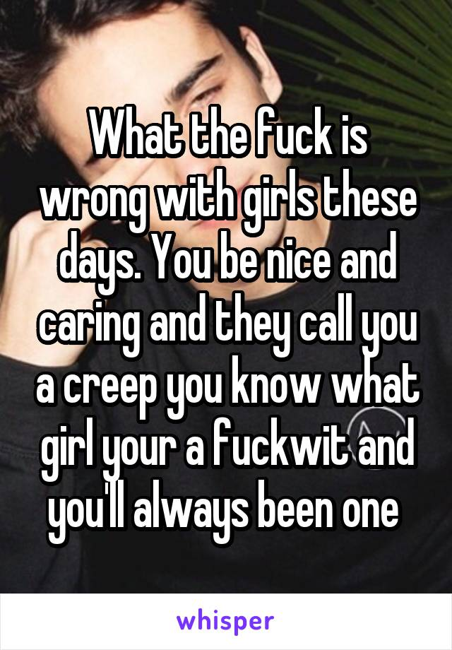 What the fuck is wrong with girls these days. You be nice and caring and they call you a creep you know what girl your a fuckwit and you'll always been one