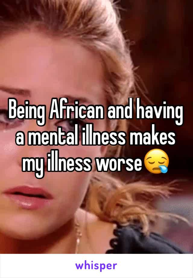 Being African and having a mental illness makes my illness worse😪