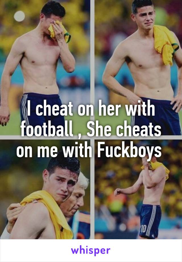 I cheat on her with football , She cheats on me with Fuckboys
