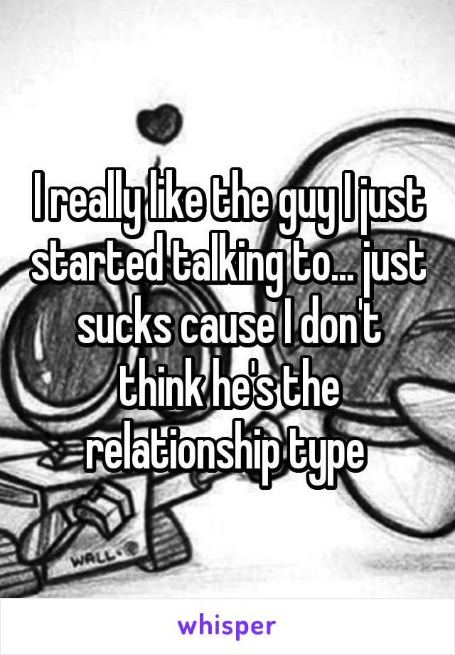 I really like the guy I just started talking to... just sucks cause I don't think he's the relationship type