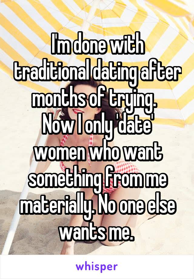 I'm done with traditional dating after months of trying.   Now I only 'date' women who want something from me materially. No one else wants me.