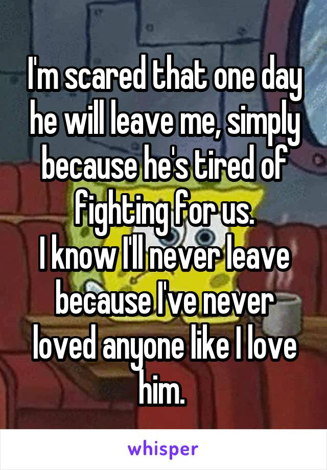 I'm scared that one day he will leave me, simply because he's tired of fighting for us. I know I'll never leave because I've never loved anyone like I love him.