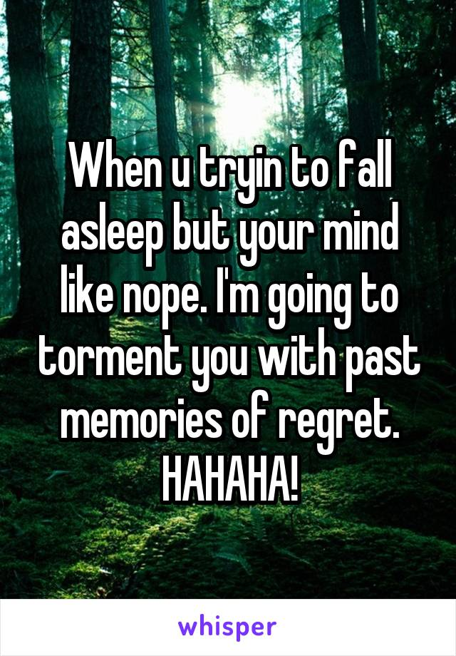 When u tryin to fall asleep but your mind like nope. I'm going to torment you with past memories of regret. HAHAHA!