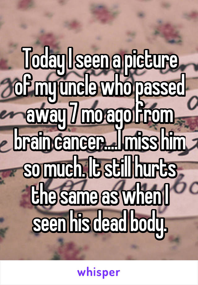 Today I seen a picture of my uncle who passed away 7 mo ago from brain cancer....I miss him so much. It still hurts the same as when I seen his dead body.