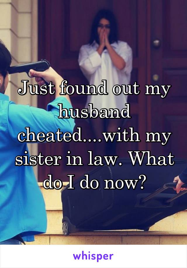 Just found out my husband cheated....with my sister in law. What do I do now?