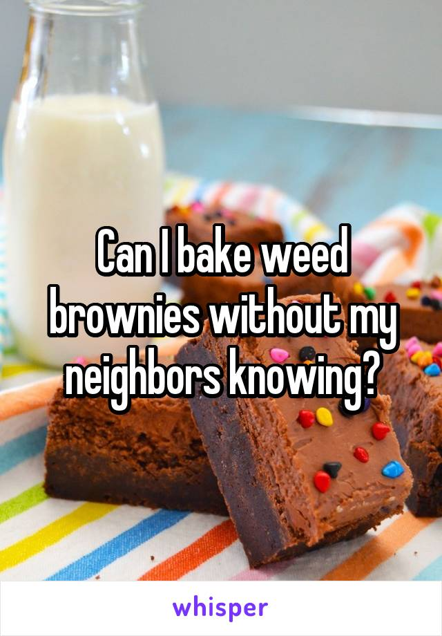 Can I bake weed brownies without my neighbors knowing?