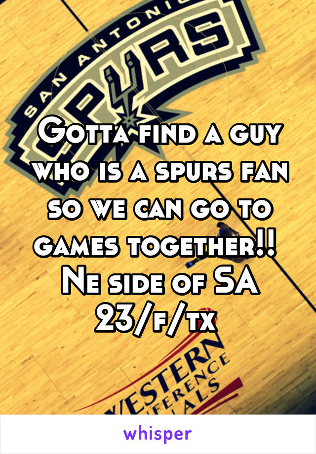 Gotta find a guy who is a spurs fan so we can go to games together!!  Ne side of SA 23/f/tx