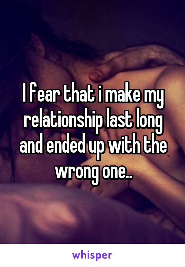 I fear that i make my relationship last long and ended up with the wrong one..