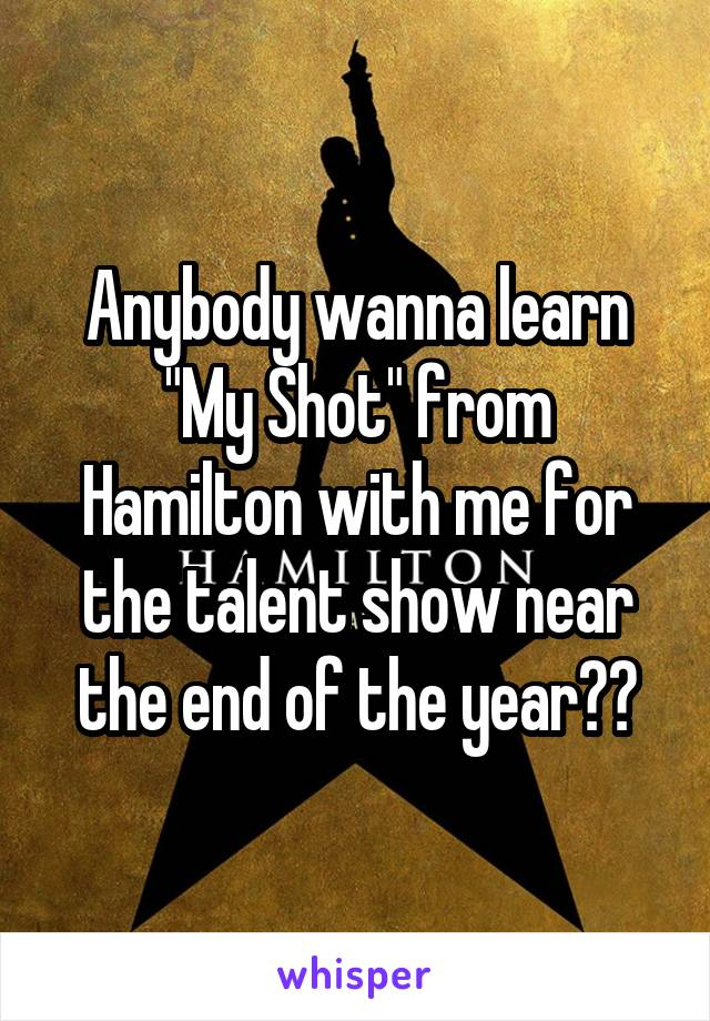 "Anybody wanna learn ""My Shot"" from Hamilton with me for the talent show near the end of the year??"
