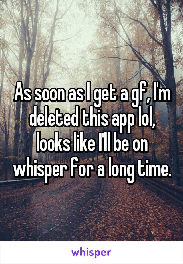 As soon as I get a gf, I'm deleted this app lol, looks like I'll be on whisper for a long time.