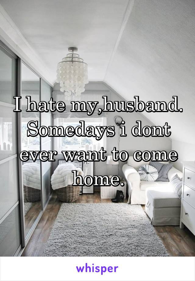 I hate my,husband. Somedays i dont ever want to come home.