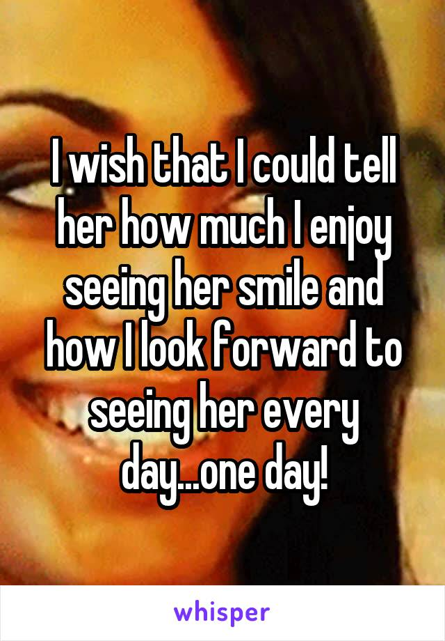 I wish that I could tell her how much I enjoy seeing her smile and how I look forward to seeing her every day...one day!