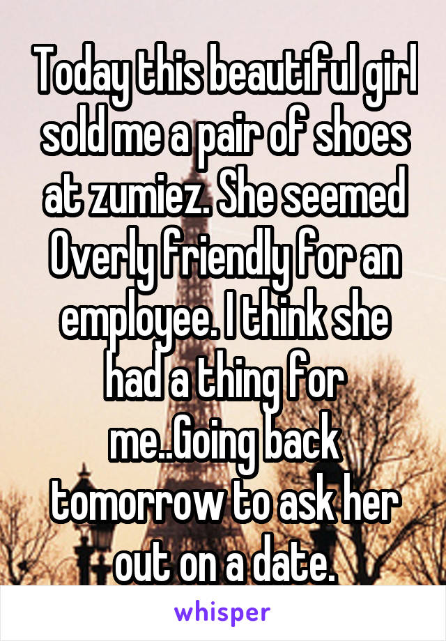 Today this beautiful girl sold me a pair of shoes at zumiez. She seemed Overly friendly for an employee. I think she had a thing for me..Going back tomorrow to ask her out on a date.