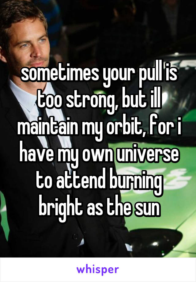 sometimes your pull is too strong, but ill maintain my orbit, for i have my own universe to attend burning bright as the sun