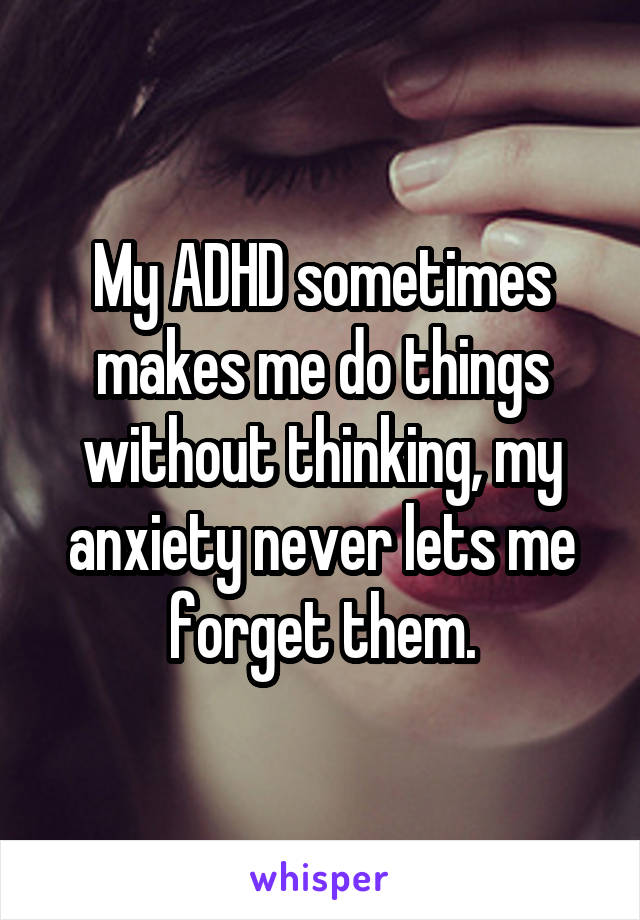 My ADHD sometimes makes me do things without thinking, my anxiety never lets me forget them.