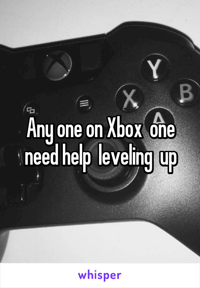 Any one on Xbox  one need help  leveling  up