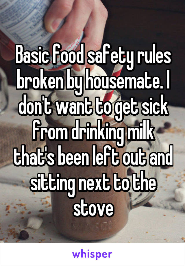 Basic food safety rules broken by housemate. I don't want to get sick from drinking milk that's been left out and sitting next to the stove