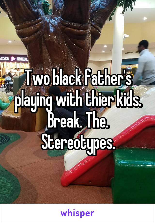 Two black father's playing with thier kids. Break. The. Stereotypes.