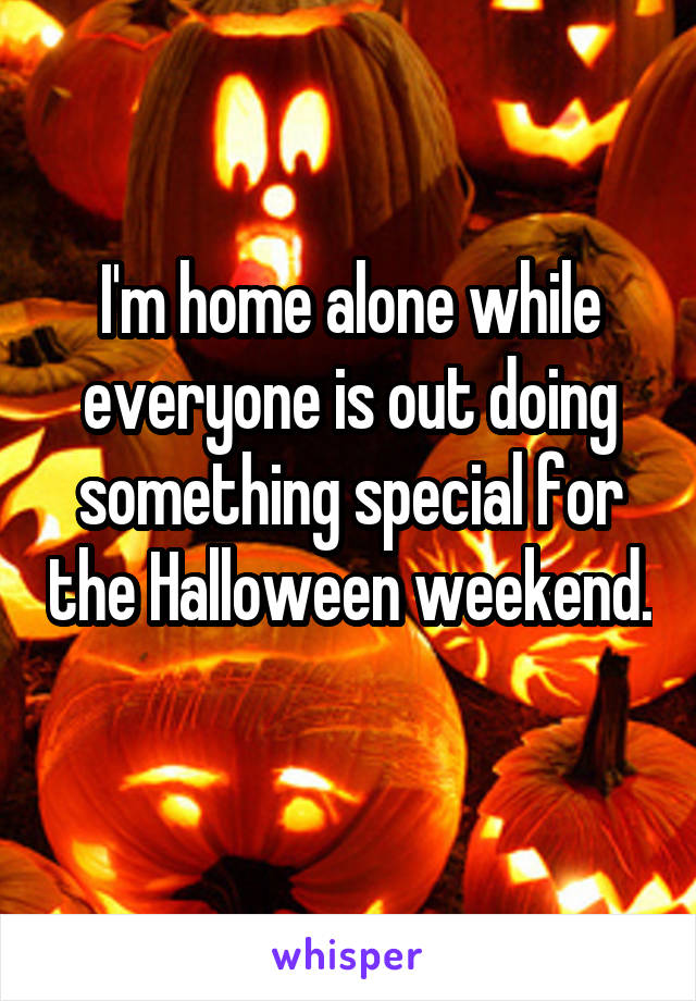 I'm home alone while everyone is out doing something special for the Halloween weekend.