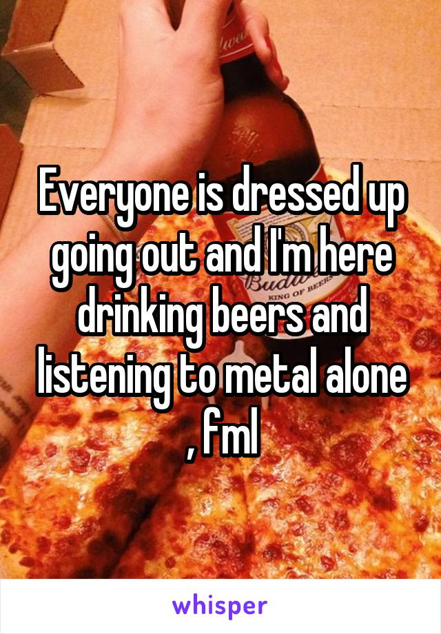 Everyone is dressed up going out and I'm here drinking beers and listening to metal alone , fml