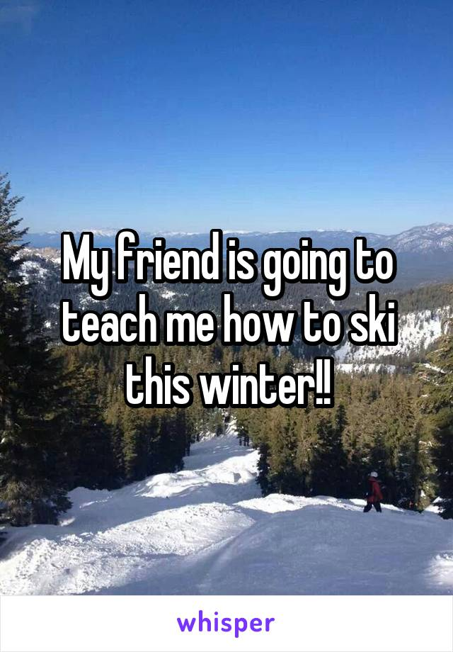 My friend is going to teach me how to ski this winter!!