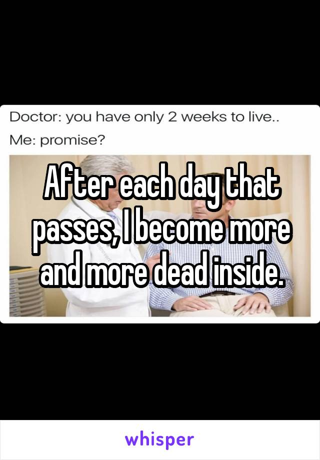 After each day that passes, I become more and more dead inside.