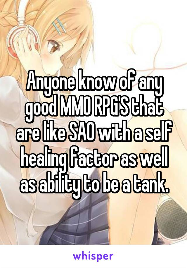 Anyone know of any good MMO RPG'S that are like SAO with a self healing factor as well as ability to be a tank.