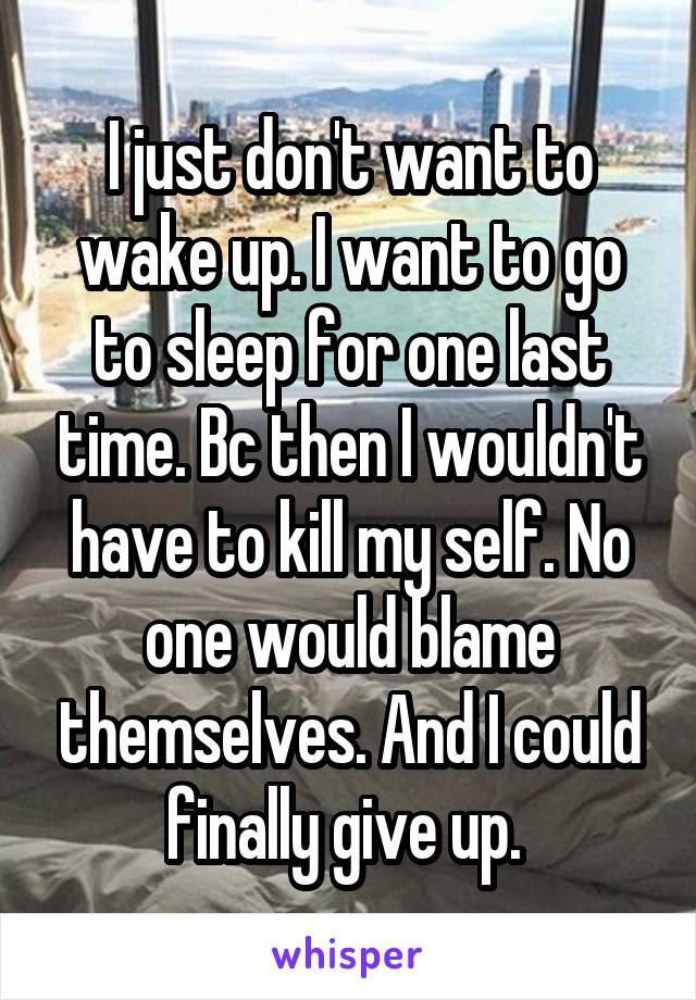 I just don't want to wake up. I want to go to sleep for one last time. Bc then I wouldn't have to kill my self. No one would blame themselves. And I could finally give up.