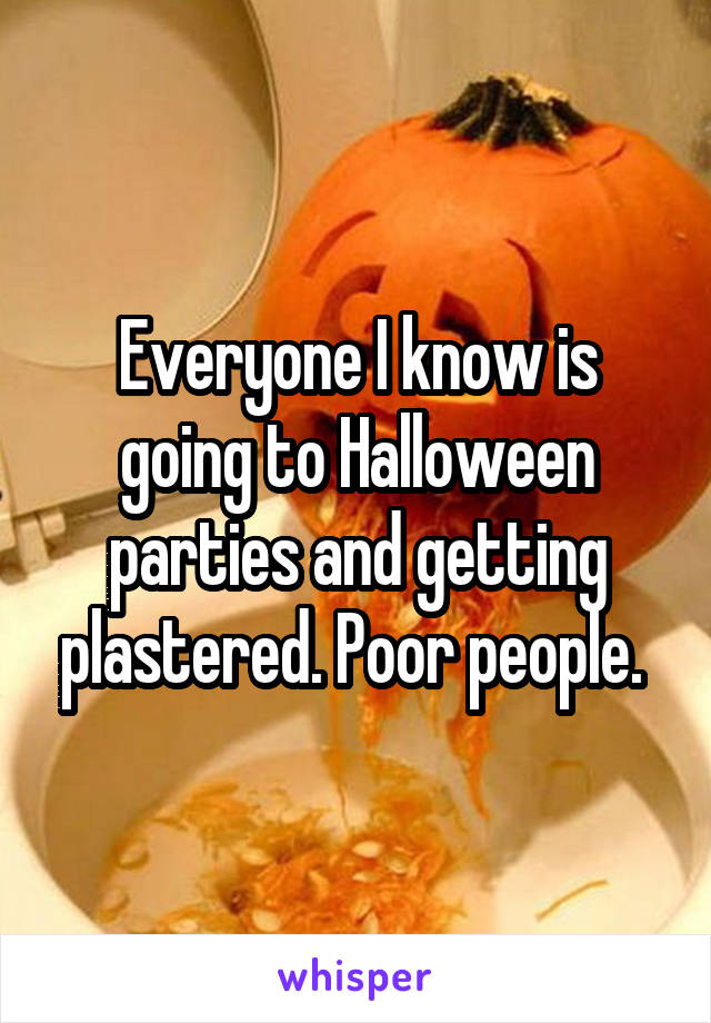 Everyone I know is going to Halloween parties and getting plastered. Poor people.