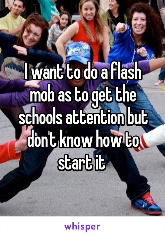 I want to do a flash mob as to get the schools attention but don't know how to start it