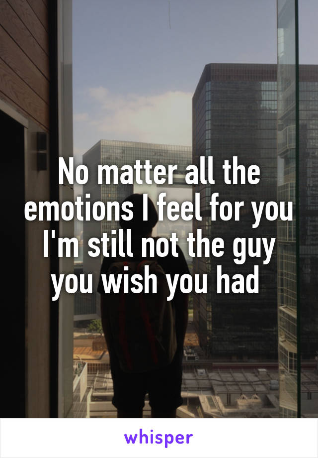 No matter all the emotions I feel for you I'm still not the guy you wish you had