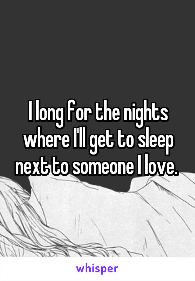 I long for the nights where I'll get to sleep next to someone I love.