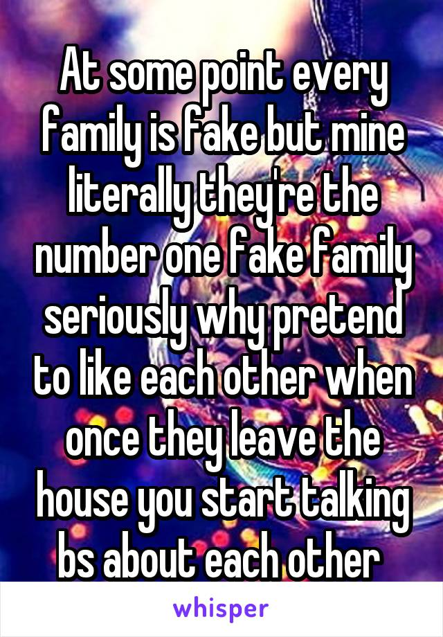 At some point every family is fake but mine literally they're the number one fake family seriously why pretend to like each other when once they leave the house you start talking bs about each other