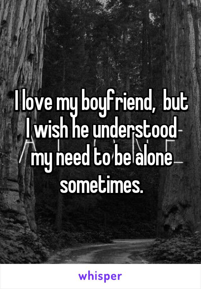 I love my boyfriend,  but I wish he understood my need to be alone sometimes.