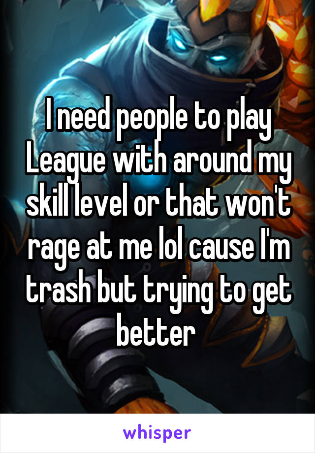 I need people to play League with around my skill level or that won't rage at me lol cause I'm trash but trying to get better