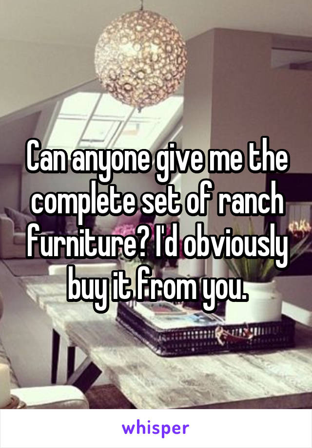 Can anyone give me the complete set of ranch furniture? I'd obviously buy it from you.