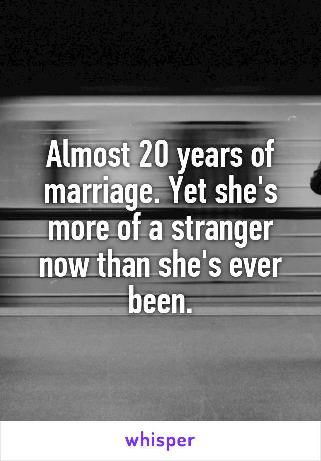 Almost 20 years of marriage. Yet she's more of a stranger now than she's ever been.