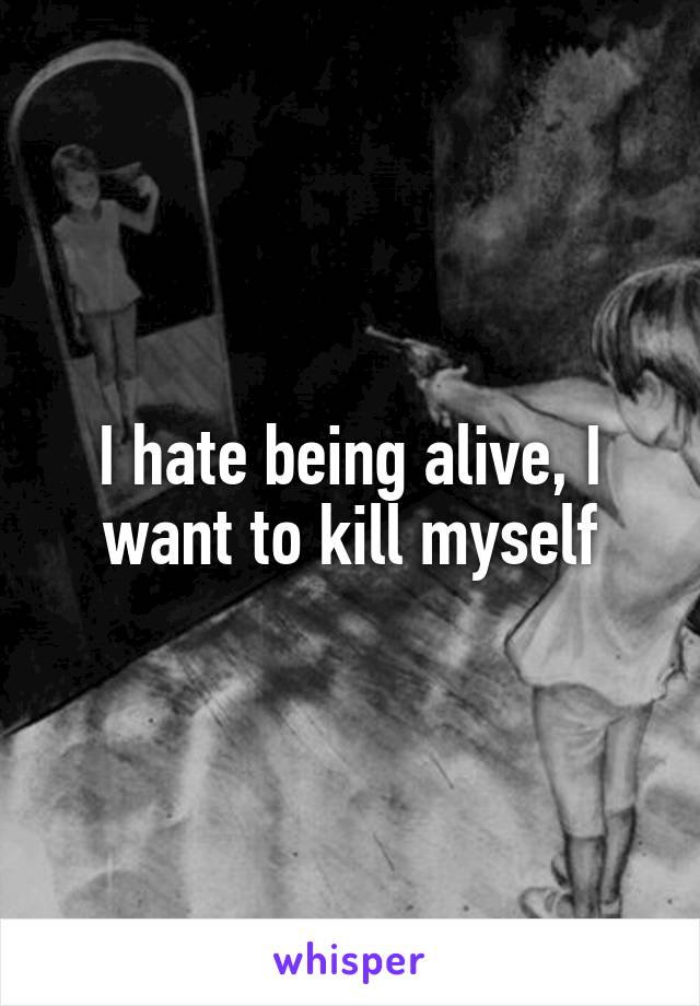 I hate being alive, I want to kill myself