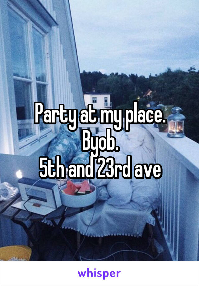 Party at my place. Byob. 5th and 23rd ave