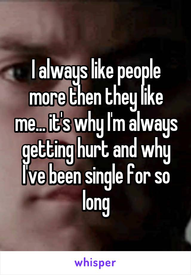 I always like people more then they like me... it's why I'm always getting hurt and why I've been single for so long