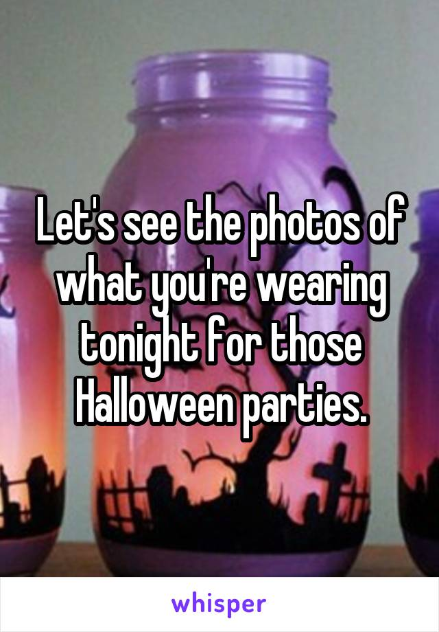 Let's see the photos of what you're wearing tonight for those Halloween parties.