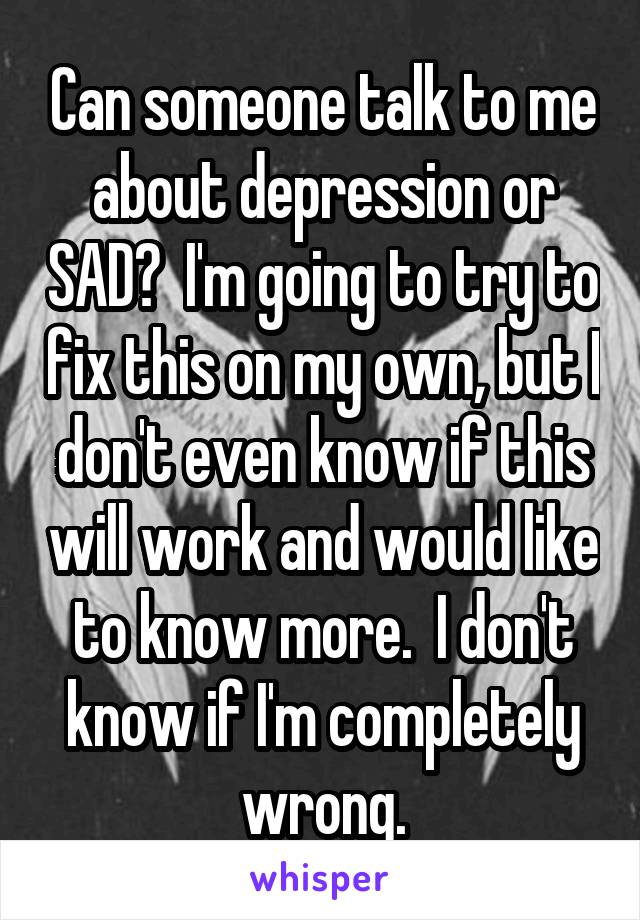 Can someone talk to me about depression or SAD?  I'm going to try to fix this on my own, but I don't even know if this will work and would like to know more.  I don't know if I'm completely wrong.