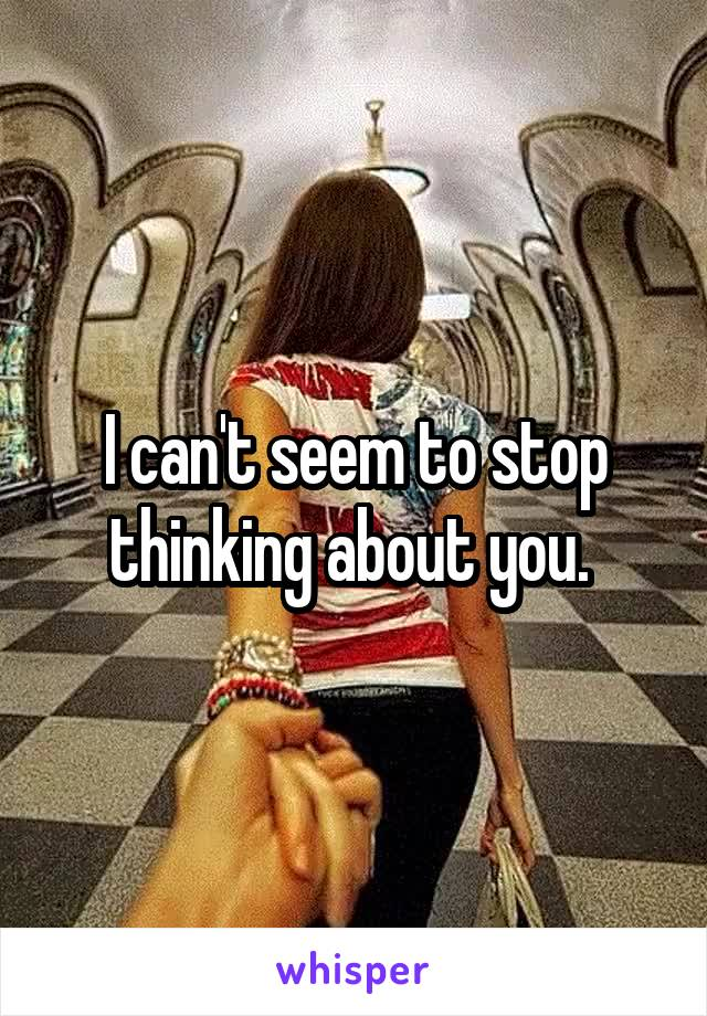 I can't seem to stop thinking about you.