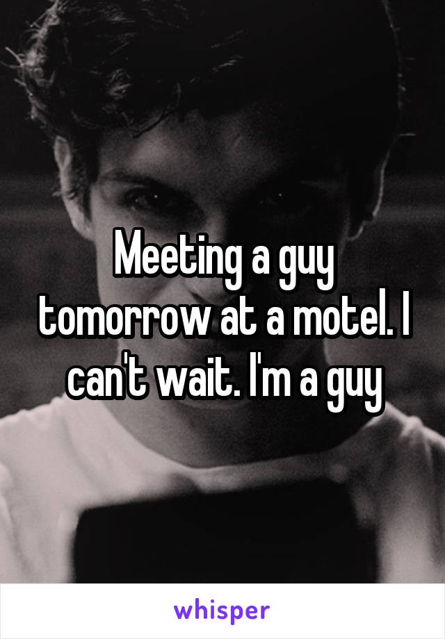 Meeting a guy tomorrow at a motel. I can't wait. I'm a guy