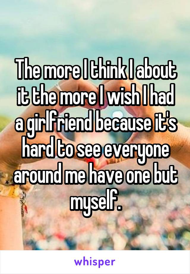 The more I think I about it the more I wish I had a girlfriend because it's hard to see everyone around me have one but myself.
