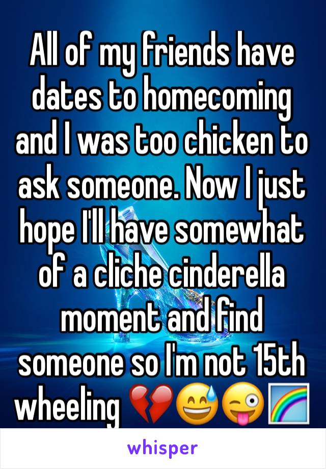 All of my friends have dates to homecoming and I was too chicken to ask someone. Now I just hope I'll have somewhat of a cliche cinderella moment and find someone so I'm not 15th wheeling 💔😅😜🌈