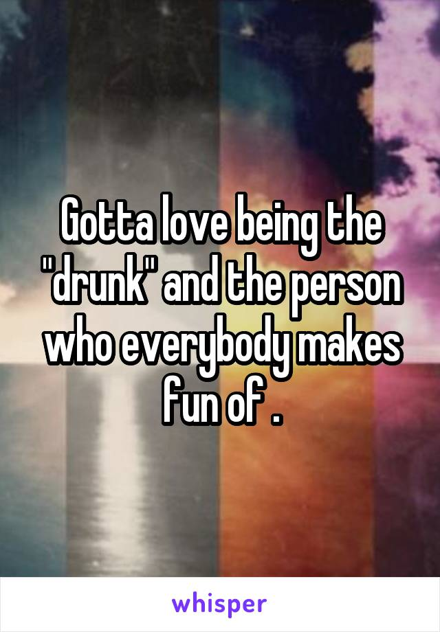 """Gotta love being the """"drunk"""" and the person who everybody makes fun of ."""