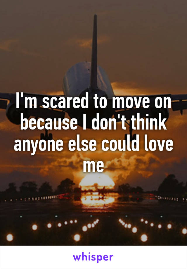 I'm scared to move on because I don't think anyone else could love me