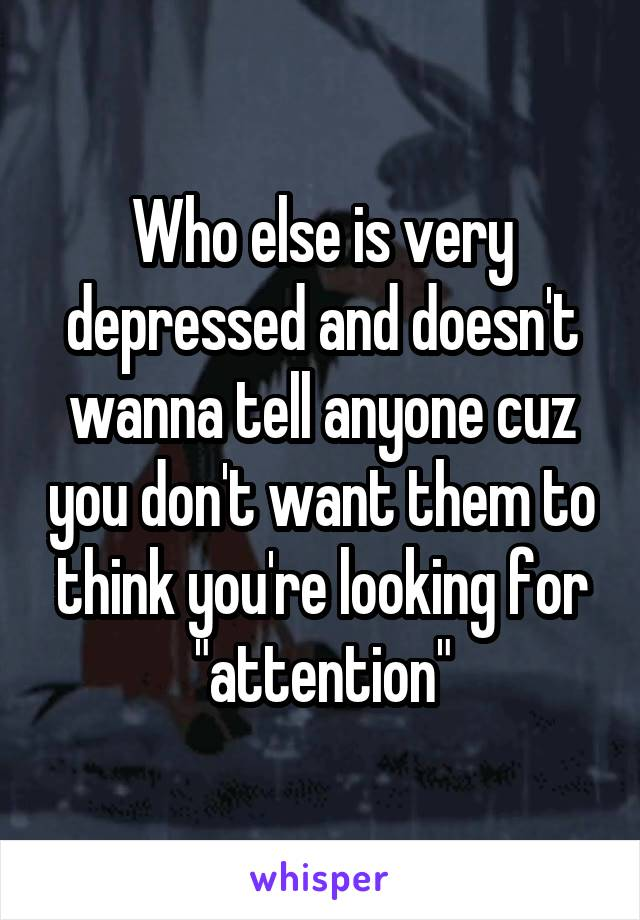"""Who else is very depressed and doesn't wanna tell anyone cuz you don't want them to think you're looking for """"attention"""""""